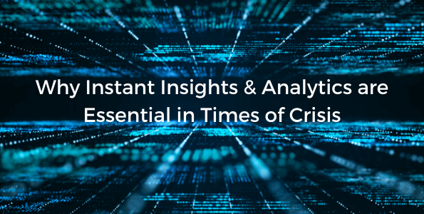 Why Instant Insights & Analytics are Essential in Times of Crisis